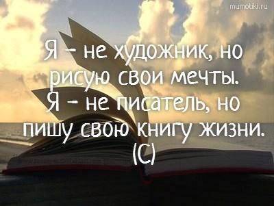 Я - не художник, но рисую свои мечты. Я - не писатель, но пишу свою книгу жизни. (С) #цитата