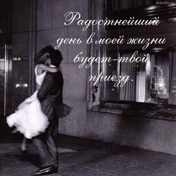 Радостнейший день в моей жизни будет-твой приезд. #цитата