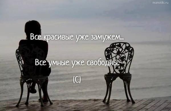 Все красивые уже замужем... Все умные уже свободны. (С) #цитата