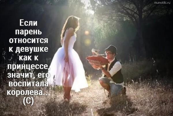Если парень относится к девушке как к принцессе, значит, его воспитала королева... (С) #цитата