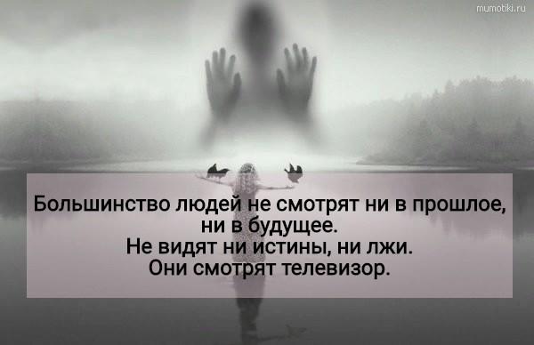 Большинство людей не смотрят ни в прошлое, ни в будущее. Не видят ни истины, ни лжи. Они смотрят телевизор. #цитата