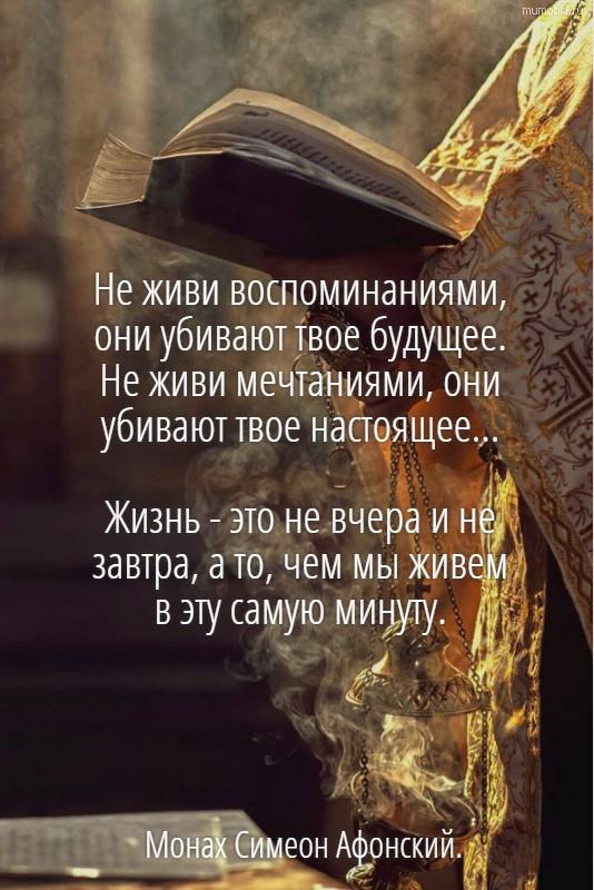 Не живи воспоминаниями, они убивают твое будущее. Не живи мечтаниями, они убивают твое настоящее... Жизнь - это не вчера и не завтра, а то, чем мы живем в эту самую минуту. Монах Симеон Афонский. #цитата