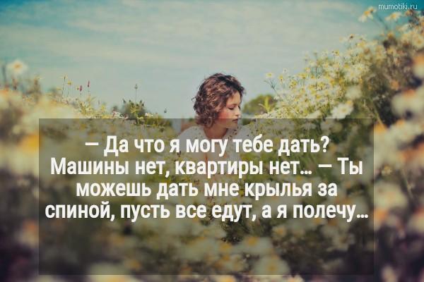 — Да что я могу тебе дать? Машины нет, квартиры нет… — Ты можешь дать мне крылья за спиной, пусть все едут, а я полечу… #цитата
