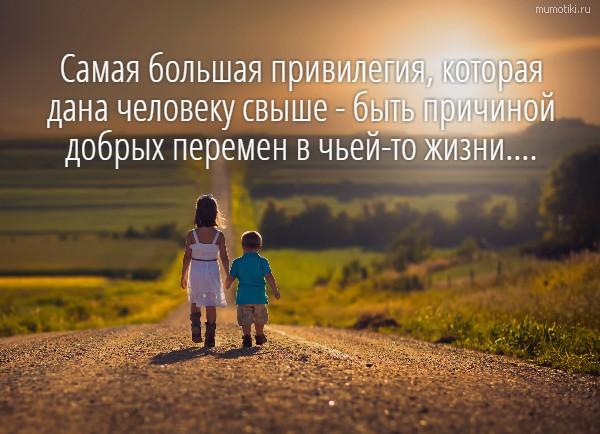Самая большая привилегия, которая дана человеку свыше - быть причиной добрых перемен в чьей-то жизни.... #цитата