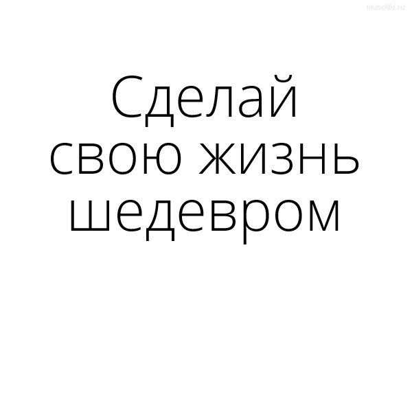 Сделай свою жизнь шедевром #цитата