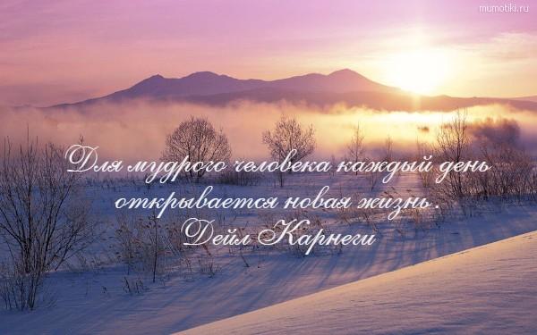 Для мудрого человека каждый день открывается новая жизнь. Дейл Карнеги #цитата