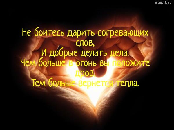 Не бойтесь дарить согревающих слов, И добрые делать дела. Чем больше в огонь вы положите дров, Тем больше вернется тепла. #цитата