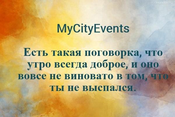MyCityEvents Есть такая поговорка, что утро всегда доброе, и оно вовсе не виновато в том, что ты не выспался. #цитата
