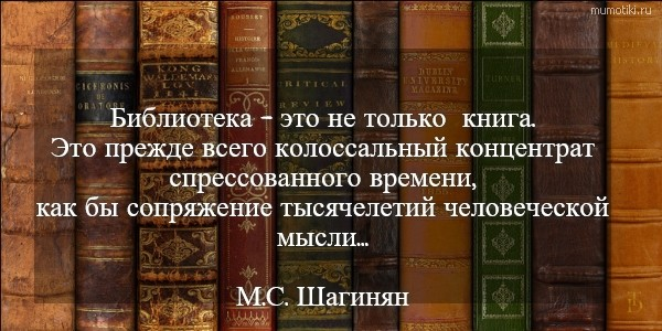 Библиотека - это не только книга. Это прежде всего колоссальный концентрат спрессованного времени, как бы сопряжение тысячелетий человеческой мысли... М.С. Шагинян #цитата