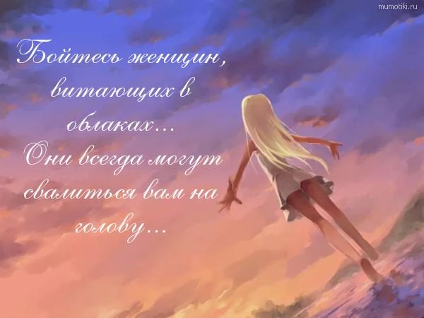 Бойтесь женщин, витающих в облаках... Они всегда могут свалиться вам на голову... #цитата