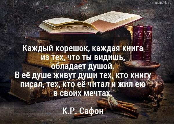 Каждый корешок, каждая книга из тех, что ты видишь, обладает душой. В её душе живут души тех, кто книгу писал, тех, кто её читал и жил ею в своих мечтах. К.Р. Сафон #цитата