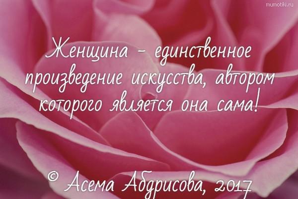 Женщина - единственное произведение искусства, автором которого является она сама! © Асема Абдрисова, 2017 #цитата