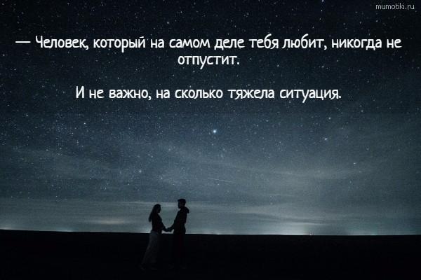 — Человек, который на самом деле тебя любит, никогда не отпустит. И не важно, на сколько тяжела ситуация. #цитата