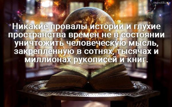 Никакие провалы истории и глухие пространства времен не в состоянии уничтожить человеческую мысль, закрепленную в сотнях, тысячах и миллионах рукописей и книг. #цитата