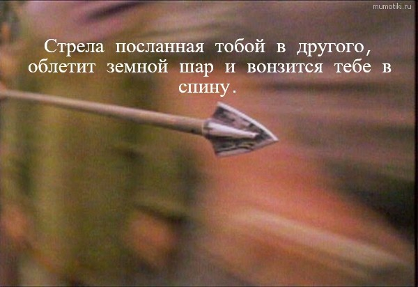 Стрела посланная тобой в другого, облетит земной шар и вонзится тебе в спину. #цитата