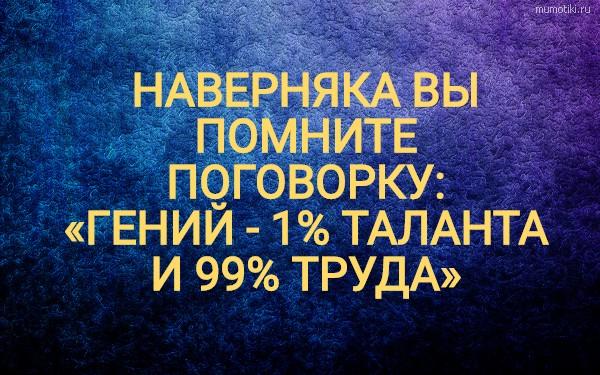 НАВЕРНЯКА ВЫ ПОМНИТЕ ПОГОВОРКУ: «ГЕНИЙ - 1% ТАЛАНТА И 99% ТРУДА» #цитата