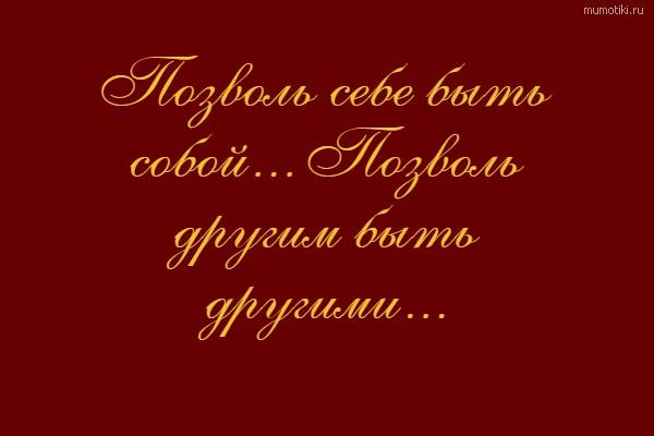 Позволь себе быть собой... Позволь другим быть другими... #цитата