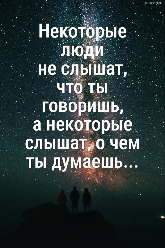 Некоторые люди не слышат, что ты говоришь, а некоторые слышат, о чем ты думаешь... #цитата