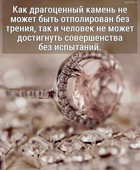 Как драгоценный камень не может быть отполирован без трения, так и человек не может достигнуть совершенства без испытаний. #цитата