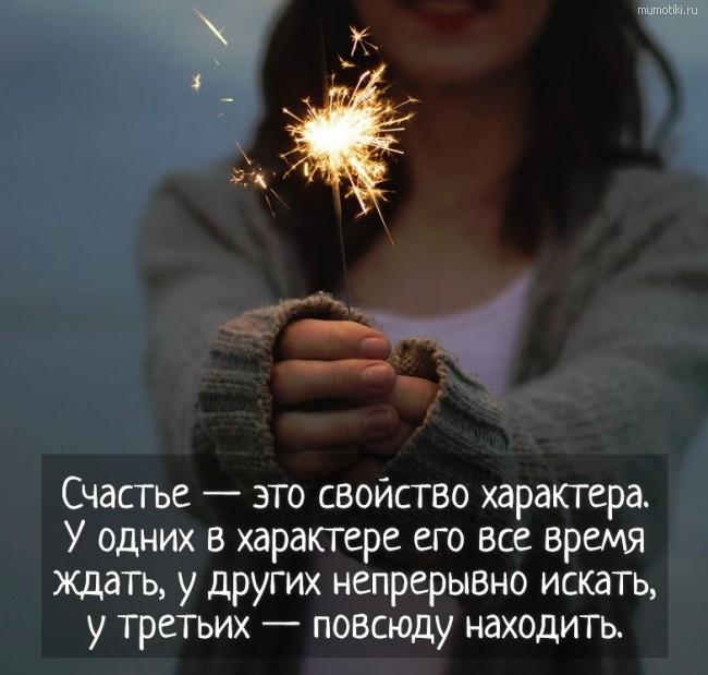 Счастье — это свойство характера. У одних в характере его все время ждать, у других непрерывно искать, у третьих — повсюду находить. #цитата
