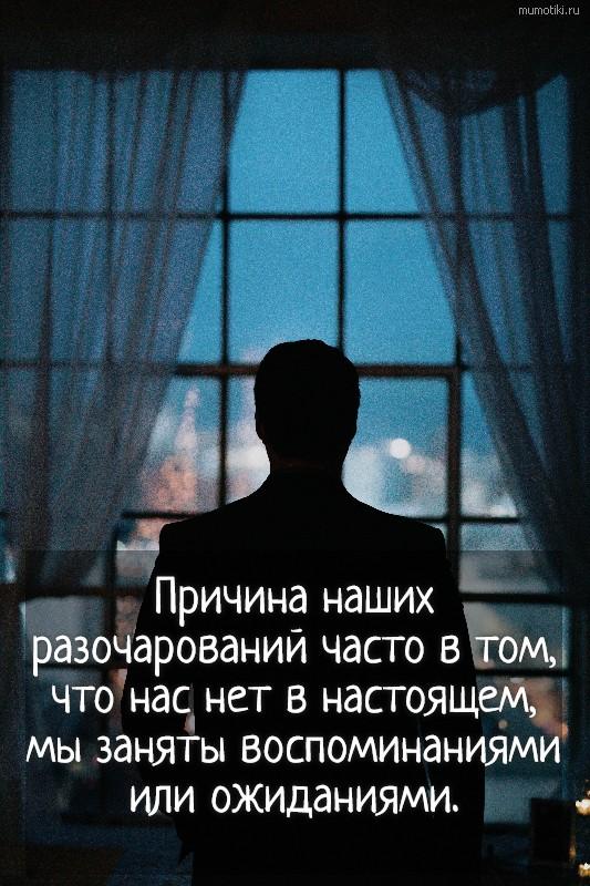 Причина наших разочарований часто в том, что нас нет в настоящем, мы заняты воспоминаниями или ожиданиями. #цитата