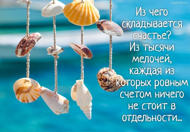 Из чего складывается счастье? Из тысячи мелочей, каждая из которых ровным счетом ничего не стоит в отдельности... #цитата