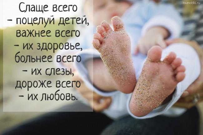 Слаще всего - поцелуй детей, важнее всего - их здоровье, больнее всего - их слезы, дороже всего - их любовь. #цитата