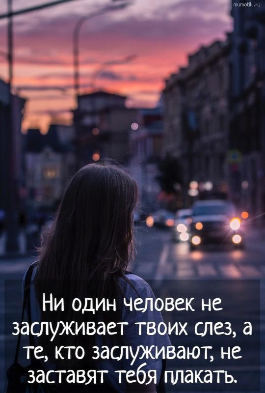Ни один человек не заслуживает твоих слез, а те, кто заслуживают, не заставят тебя плакать. #цитата