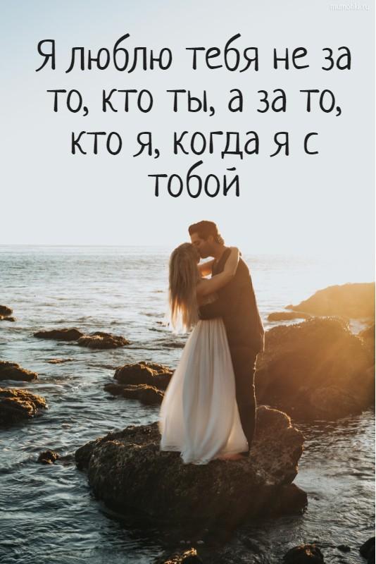 Я люблю тебя не за то, кто ты, а за то, кто я, когда я с тобой #цитата