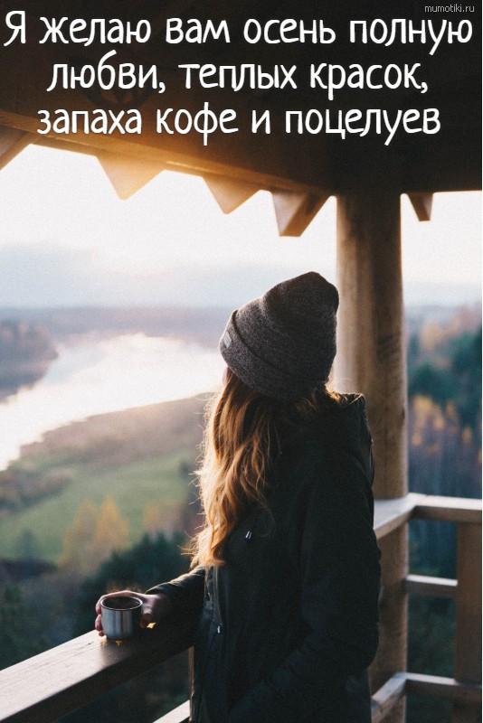 Я желаю вам осень полную любви, теплых красок, запаха кофе и поцелуев #цитата