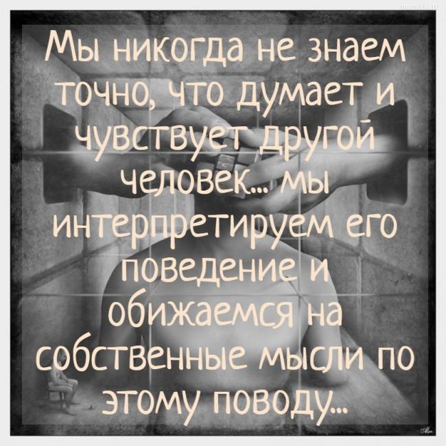 Мы никогда не знаем точно, что думает и чувствует другой человек... мы интерпретируем его поведение и обижаемся на собственные мысли по этому поводу... #цитата