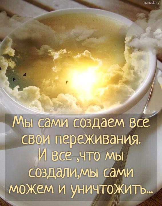 Мы сами создаем все свои переживания.И все ,что мы создали,мы сами можем и уничтожить... #цитата