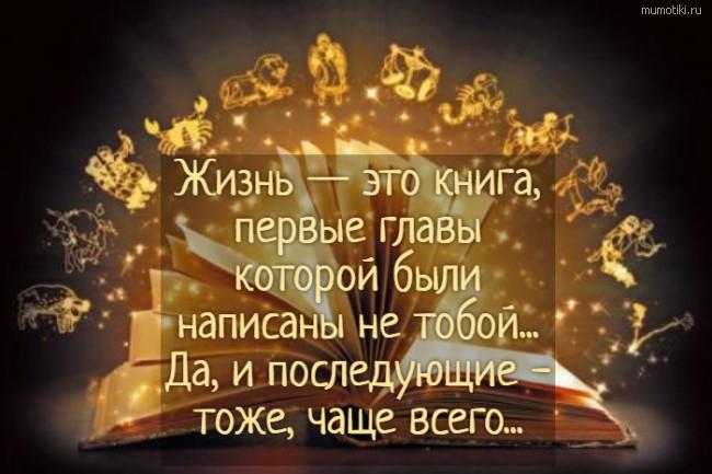 Жизнь — это книга, первые главы которой были написаны не тобой... Да, и последующие - тоже, чаще всего... #цитата