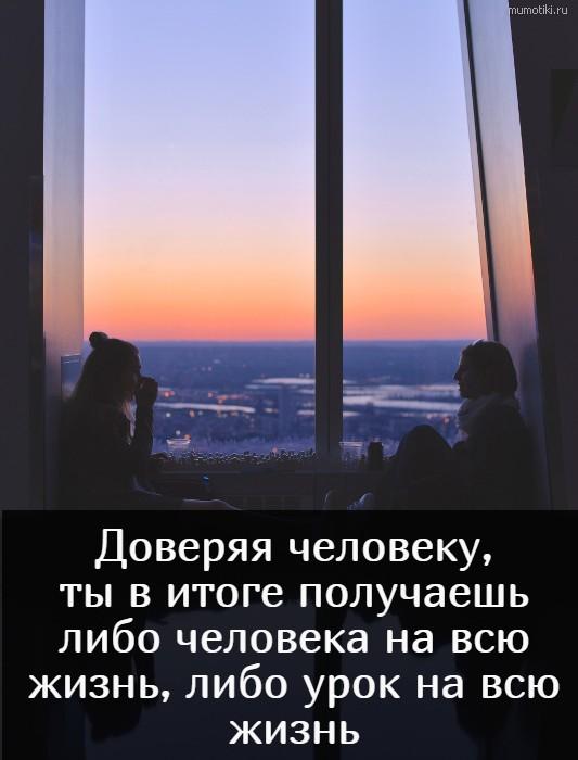 Доверяя человеку, ты в итоге получаешь либо человека на всю жизнь, либо урок на всю жизнь #цитата