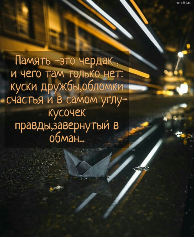 Память -это чердак ,и чего там только нет:куски дружбы,обломки счастья и в самом углу- кусочек правды,завернутый в обман... #цитата
