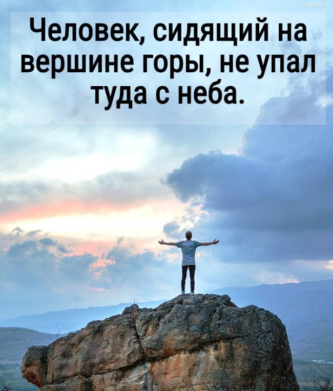 Человек, сидящий на вершине горы, не упал туда с неба. #цитата