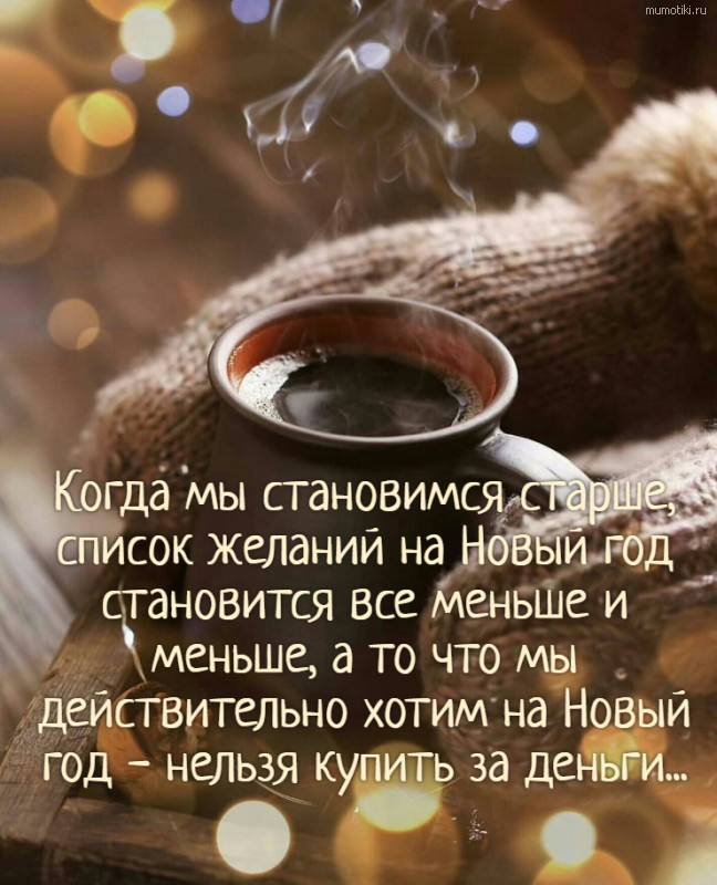 Когда мы становимся старше, список желаний на Новый год становится все меньше и меньше, а то что мы действительно хотим на Новый год - нельзя купить за деньги... #цитата