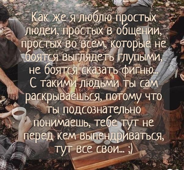 Как же я люблю простых людей, простых в общении, простых во всем, которые не боятся выглядеть глупыми, не боятся сказать фигню...С такими людьми ты сам раскрываешься, потому что ты подсознательно понимаешь, тебе тут не перед кем выпендриваться, тут в... Как же я люблю простых людей, простых в общении, простых во всем, которые не боятся выглядеть глупыми, не боятся сказать фигню...С такими людьми ты сам раскрываешься, потому что ты подсознательно понимаешь, тебе тут не перед кем выпендриваться, тут все свои... ;) #цитата