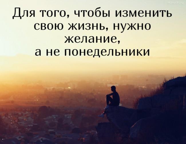 Для того, чтобы изменить свою жизнь, нужно желание, а не понедельники #цитата