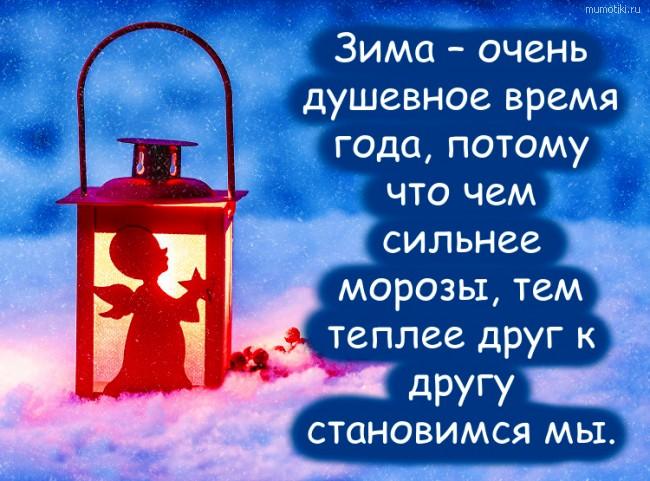 Зима – очень душевное время года, потому что чем сильнее морозы, тем теплее друг к другу становимся мы. #цитата