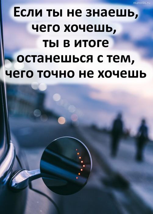 Если ты не знаешь, чего хочешь, ты в итоге останешься с тем, чего точно не хочешь #цитата