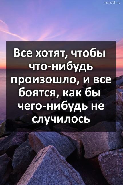 Все хотят, чтобы что-нибудь произошло, и все боятся, как бы чего-нибудь не случилось #цитата