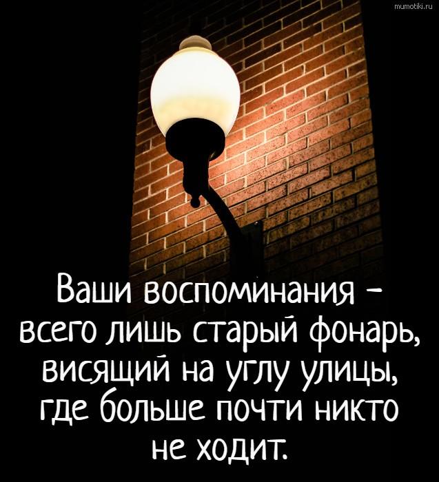 Ваши воспоминания - всего лишь старый фонарь, висящий на углу улицы, где больше почти никто не ходит. #цитата