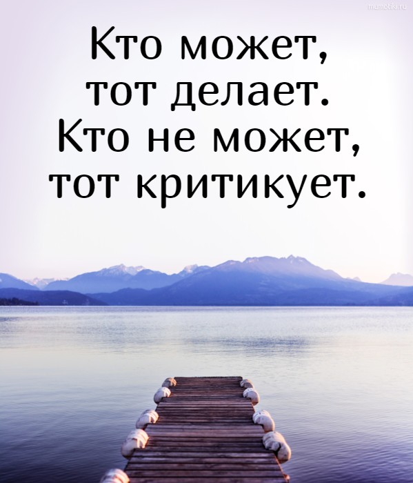 Кто может, тот делает. Кто не может, тот критикует. #цитата