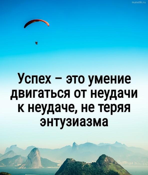 Успех – это умение двигаться от не удачи к неудаче, не теряя энтузиазма #цитата