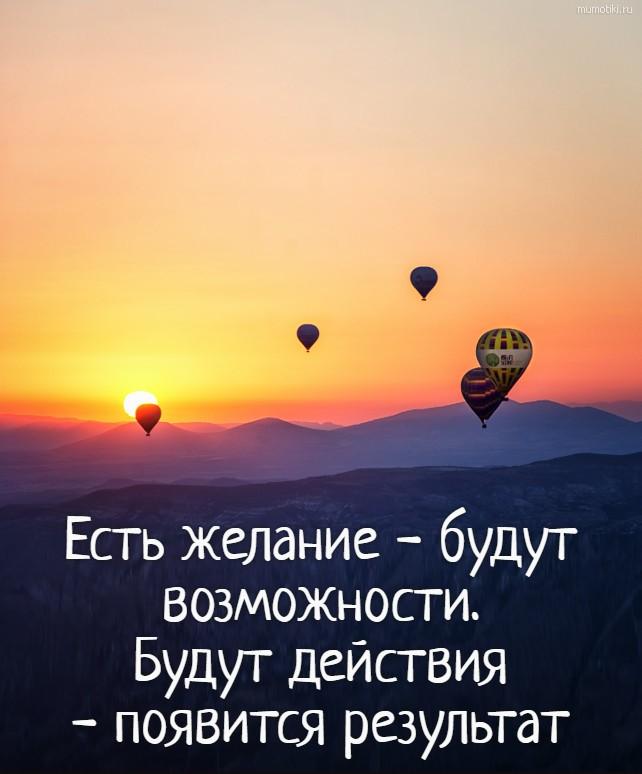 Есть желание - будут возможности. Будут действия - появится результат #цитата
