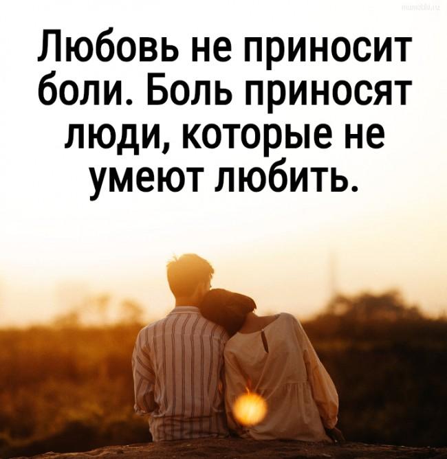 Любовь не приносит боли. Боль приносят люди, которые не умеют любить. #цитата