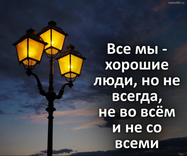 Все мы - хорошие люди, но не всегда, не во всём и не со всеми #цитата