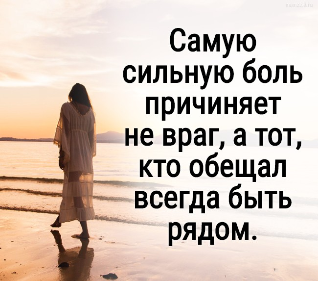 Самую сильную боль причиняет не враг, а тот, кто обещал всегда быть рядом. #цитата
