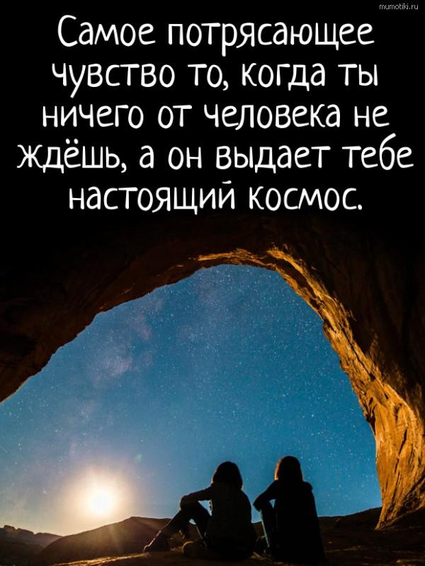 Самое потрясающее чувство то, когда ты ничего от человека не ждёшь, а он выдает тебе настоящий космос. #цитата